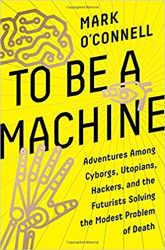 Featured image of TO BE A MACHINE: Adventures Among Cyborgs, Utopians, Hackers, and the Futurists Solving the Modest Problem of Death